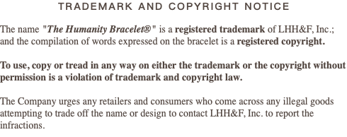 "TRADEMARK AND COPYRIGHT NOTICE The name ""The Humanity Bracelet®"" is a registered trademark of LHH&F, Inc.; and the compilation of words expressed on the bracelet is a registered copyright. To use, copy or tread in any way on either the trademark or the copyright without permission is a violation of trademark and copyright law. The Company urges any retailers and consumers who come across any illegal goods attempting to trade off the name or design to contact LHH&F, Inc. to report the infractions."